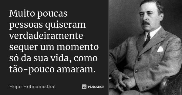 Muito poucas pessoas quiseram verdadeiramente sequer um momento só da sua vida, como tão-pouco amaram.... Frase de Hugo Hofmannsthal.