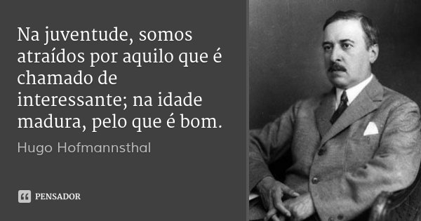 Na juventude, somos atraídos por aquilo que é chamado de interessante; na idade madura, pelo que é bom.... Frase de Hugo Hofmannsthal.