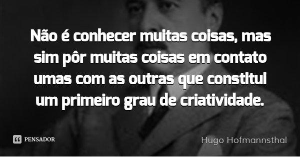 Não é conhecer muitas coisas, mas sim pôr muitas coisas em contato umas com as outras que constitui um primeiro grau de criatividade.... Frase de Hugo Hofmannsthal.
