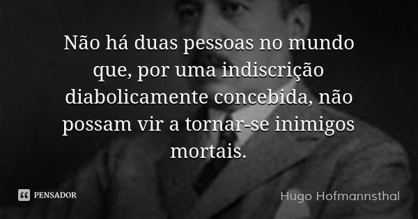 Não há duas pessoas no mundo que, por uma indiscrição diabolicamente concebida, não possam vir a tornar-se inimigos mortais.... Frase de Hugo Hofmannsthal.