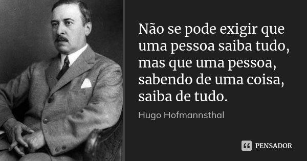Não se pode exigir que uma pessoa saiba tudo, mas que uma pessoa, sabendo de uma coisa, saiba de tudo.... Frase de Hugo Hofmannsthal.