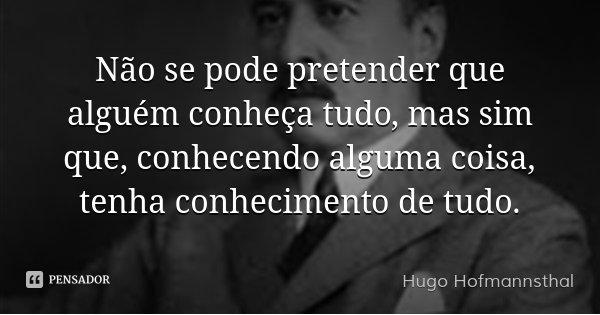 Não se pode pretender que alguém conheça tudo, mas sim que, conhecendo alguma coisa, tenha conhecimento de tudo.... Frase de Hugo Hofmannsthal.