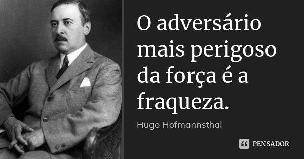O adversário mais perigoso da força é a fraqueza.... Frase de Hugo Hofmannsthal.