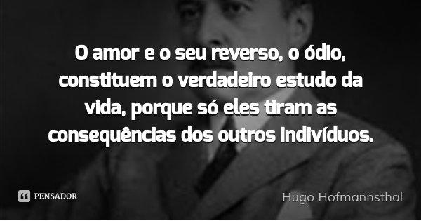 O amor e o seu reverso, o ódio, constituem o verdadeiro estudo da vida, porque só eles tiram as consequências dos outros indivíduos.... Frase de Hugo Hofmannsthal.
