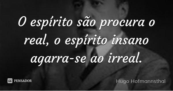 O espírito são procura o real, o espírito insano agarra-se ao irreal.... Frase de Hugo Hofmannsthal.