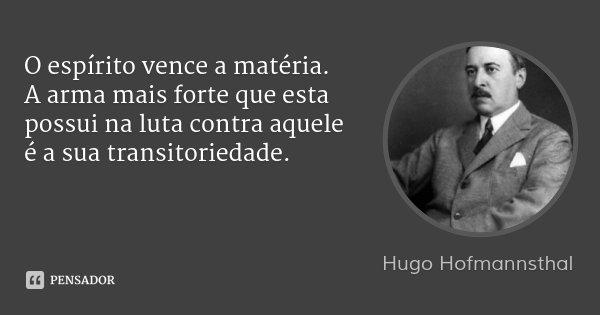 O espírito vence a matéria. A arma mais forte que esta possui na luta contra aquele é a sua transitoriedade.... Frase de Hugo Hofmannsthal.