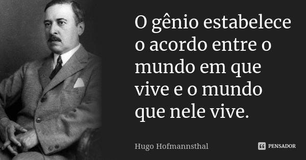 O gênio estabelece o acordo entre o mundo em que vive e o mundo que nele vive.... Frase de Hugo Hofmannsthal.