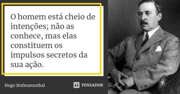O homem está cheio de intenções; não as conhece, mas elas constituem os impulsos secretos da sua ação.... Frase de Hugo Hofmannsthal.