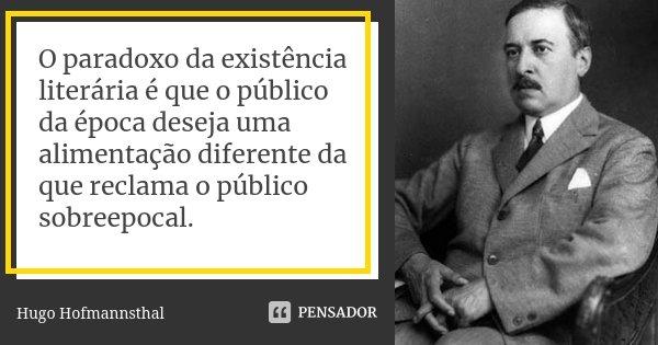O paradoxo da existência literária é que o público da época deseja uma alimentação diferente da que reclama o público sobreepocal.... Frase de Hugo Hofmannsthal.
