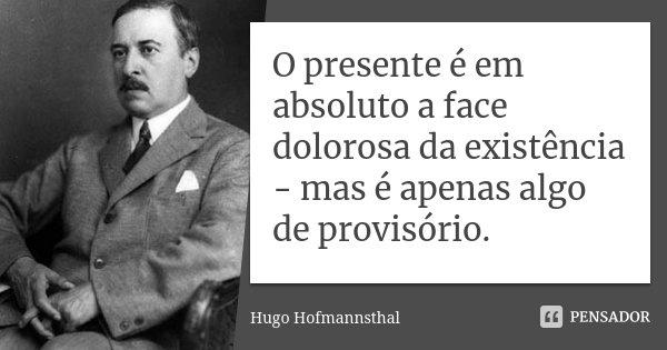O presente é em absoluto a face dolorosa da existência - mas é apenas algo de provisório.... Frase de Hugo Hofmannsthal.