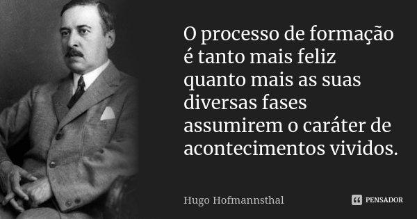 O processo de formação é tanto mais feliz quanto mais as suas diversas fases assumirem o caráter de acontecimentos vividos.... Frase de Hugo Hofmannsthal.