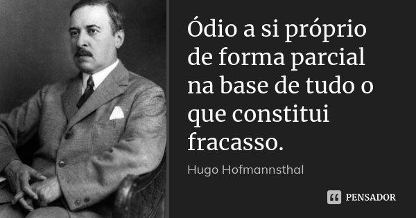 Ódio a si próprio de forma parcial na base de tudo o que constitui fracasso.... Frase de Hugo Hofmannsthal.