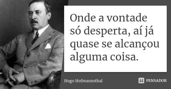 Onde a vontade só desperta, aí já quase se alcançou alguma coisa.... Frase de Hugo Hofmannsthal.