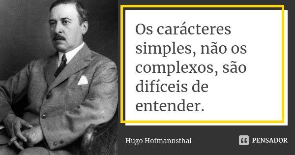 Os carácteres simples, não os complexos, são difíceis de entender.... Frase de Hugo Hofmannsthal.