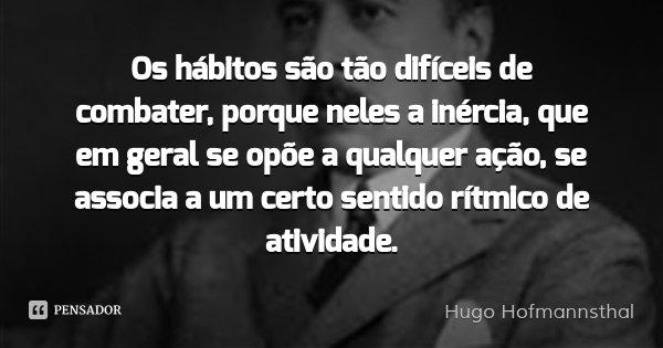 Os hábitos são tão difíceis de combater, porque neles a inércia, que em geral se opõe a qualquer ação, se associa a um certo sentido rítmico de atividade.... Frase de Hugo Hofmannsthal.
