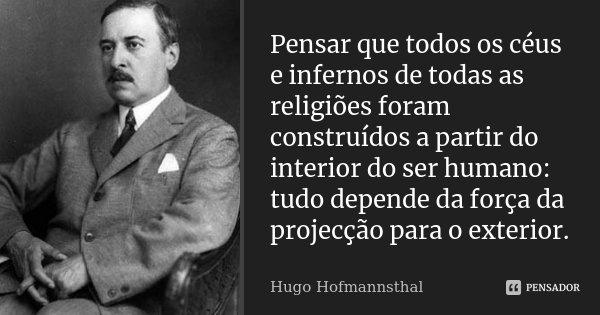Pensar que todos os céus e infernos de todas as religiões foram construídos a partir do interior do ser humano: tudo depende da força da projecção para o exteri... Frase de Hugo Hofmannsthal.
