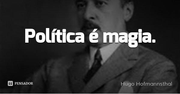 Política é magia.... Frase de Hugo Hofmannsthal.