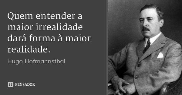 Quem entender a maior irrealidade dará forma à maior realidade.... Frase de Hugo Hofmannsthal.