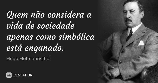 Quem não considera a vida de sociedade apenas como simbólica está enganado.... Frase de Hugo Hofmannsthal.