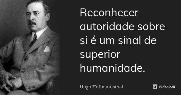 Reconhecer autoridade sobre si é um sinal de superior humanidade.... Frase de Hugo Hofmannsthal.