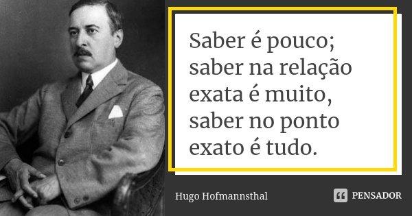 Saber é pouco; saber na relação exata é muito, saber no ponto exato é tudo.... Frase de Hugo Hofmannsthal.