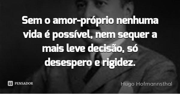 Sem o amor-próprio nenhuma vida é possível, nem sequer a mais leve decisão, só desespero e rigidez.... Frase de Hugo Hofmannsthal.