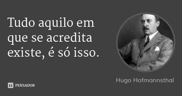 Tudo aquilo em que se acredita existe, é só isso.... Frase de Hugo Hofmannsthal.