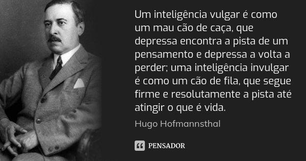 Um inteligência vulgar é como um mau cão de caça, que depressa encontra a pista de um pensamento e depressa a volta a perder; uma inteligência invulgar é como u... Frase de Hugo Hofmannsthal.