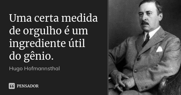 Uma certa medida de orgulho é um ingrediente útil do gênio.... Frase de Hugo Hofmannsthal.