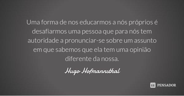 Uma forma de nos educarmos a nós próprios é desafiarmos uma pessoa que para nós tem autoridade a pronunciar-se sobre um assunto em que sabemos que ela tem uma o... Frase de Hugo Hofmannsthal.