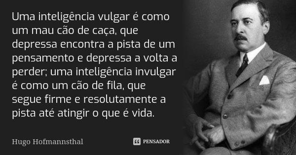 Uma inteligência vulgar é como um mau cão de caça, que depressa encontra a pista de um pensamento e depressa a volta a perder; uma inteligência invulgar é como ... Frase de Hugo Hofmannsthal.