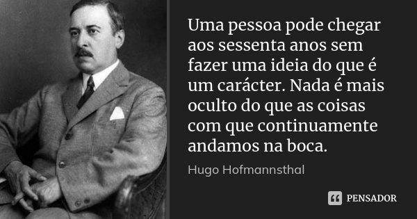 Uma pessoa pode chegar aos sessenta anos sem fazer uma ideia do que é um carácter. Nada é mais oculto do que as coisas com que continuamente andamos na boca.... Frase de Hugo Hofmannsthal.