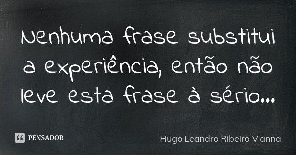 Nenhuma frase substitui a experiência, então não leve esta frase à sério...... Frase de Hugo Leandro Ribeiro Vianna.