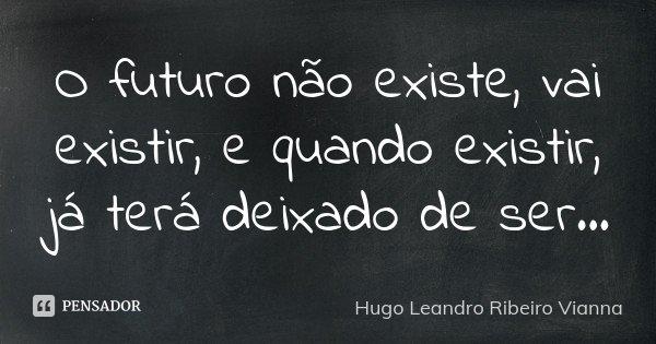 O futuro não existe, vai existir, e quando existir, já terá deixado de ser...... Frase de Hugo Leandro Ribeiro Vianna.