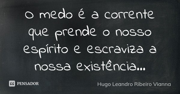 O medo é a corrente que prende o nosso espírito e escraviza a nossa existência...... Frase de Hugo Leandro Ribeiro Vianna.