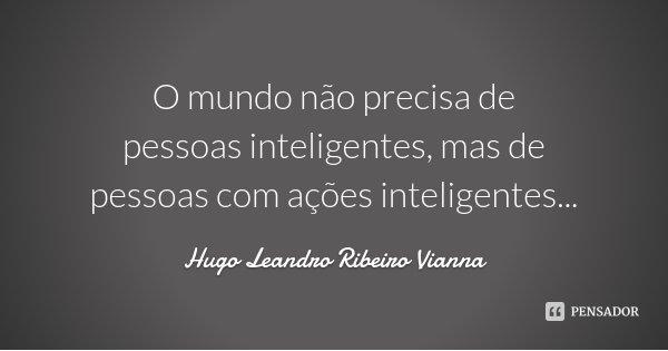 O mundo não precisa de pessoas inteligentes, mas de pessoas com ações inteligentes...... Frase de Hugo Leandro Ribeiro Vianna.