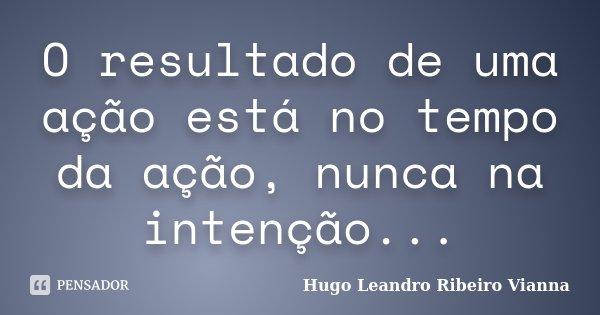 O resultado de uma ação está no tempo da ação, nunca na intenção...... Frase de Hugo Leandro Ribeiro Vianna.