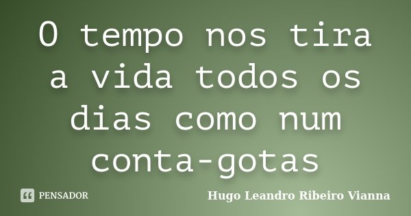 O tempo nos tira a vida todos os dias como num conta-gotas... Frase de Hugo Leandro Ribeiro Vianna.