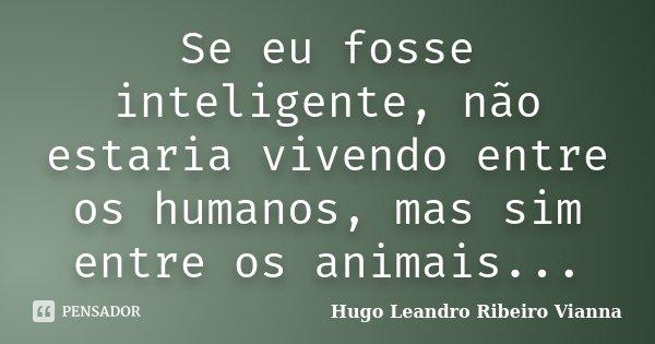 Se eu fosse inteligente, não estaria vivendo entre os humanos, mas sim entre os animais...... Frase de Hugo Leandro Ribeiro Vianna.