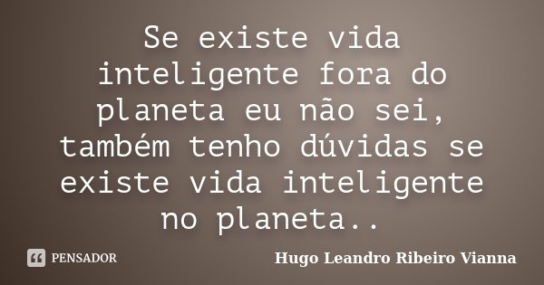 Se existe vida inteligente fora do planeta eu não sei, também tenho dúvidas se existe vida inteligente no planeta..... Frase de Hugo Leandro Ribeiro Vianna.