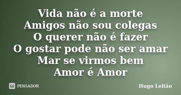 Vida não é a morte Amigos não sou colegas O querer não é fazer O gostar pode não ser amar Mar se virmos bem Amor é Amor... Frase de Hugo Leitão.