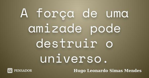 A força de uma amizade pode destruir o universo.... Frase de Hugo Leonardo Simas Mendes.