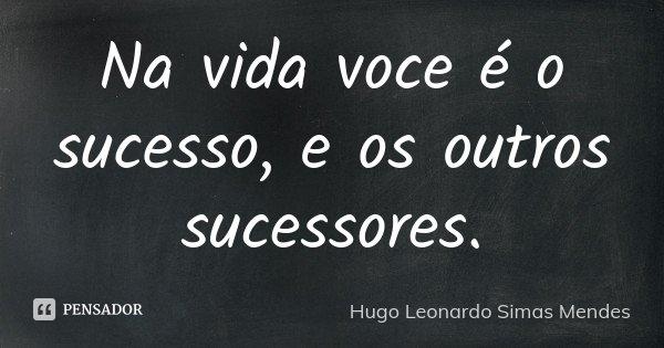 Na vida voce é o sucesso, e os outros sucessores.... Frase de Hugo Leonardo Simas Mendes.