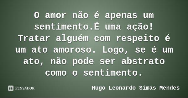 O amor não é apenas um sentimento.É uma ação! Tratar alguém com respeito é um ato amoroso. Logo, se é um ato, não pode ser abstrato como o sentimento.... Frase de Hugo Leonardo Simas Mendes.
