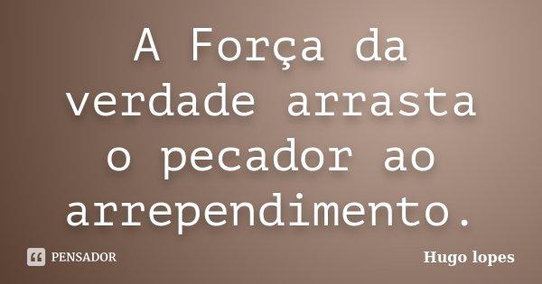 A Força da verdade arrasta o pecador ao arrependimento.... Frase de Hugo Lopes.