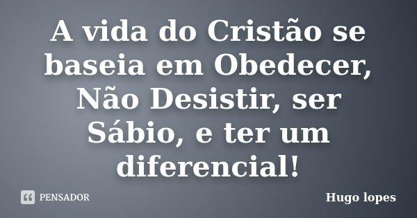 A vida do Cristão se baseia em Obedecer, Não Desistir, ser Sábio, e ter um diferencial!... Frase de Hugo Lopes.
