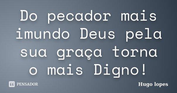 Do pecador mais imundo Deus pela sua graça torna o mais Digno!... Frase de Hugo Lopes.