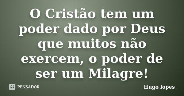 O Cristão tem um poder dado por Deus que muitos não exercem, o poder de ser um Milagre!... Frase de Hugo Lopes.