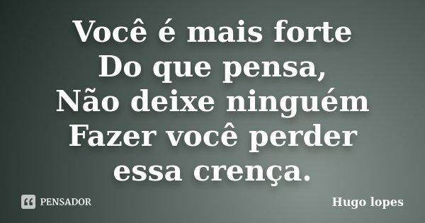 Você é mais forte Do que pensa, Não deixe ninguém Fazer você perder essa crença.... Frase de Hugo Lopes.