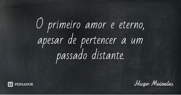 O primeiro amor e eterno, apesar de pertencer a um passado distante.... Frase de Hugo Meireles.